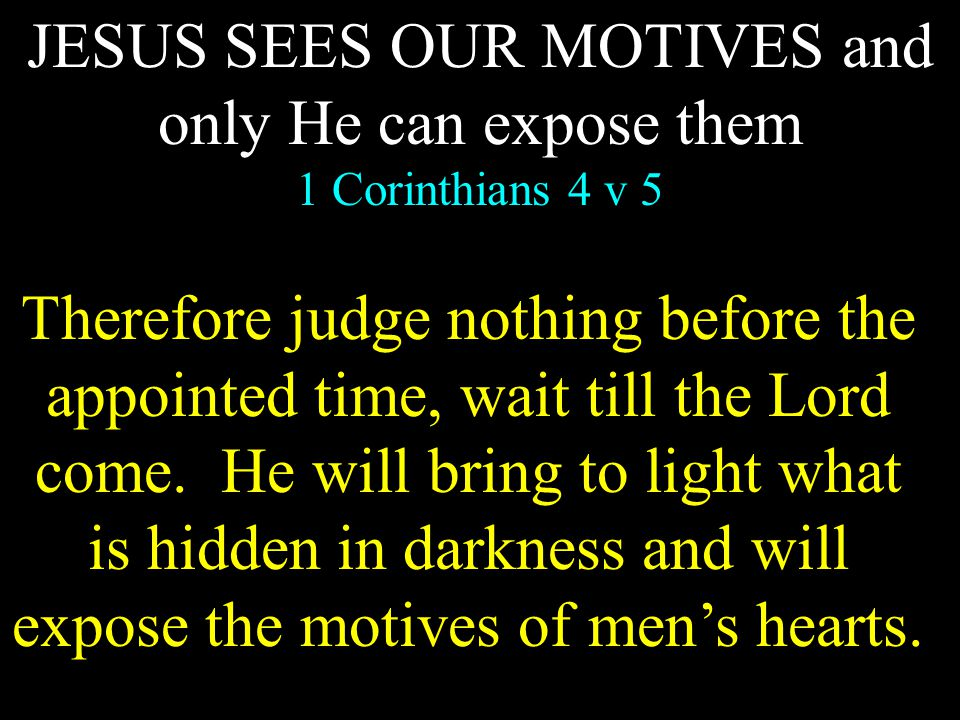 JESUS SEES OUR MOTIVES and only He can expose them 1 Corinthians 4 v 5 Therefore judge nothing before the appointed time, wait till the Lord come.