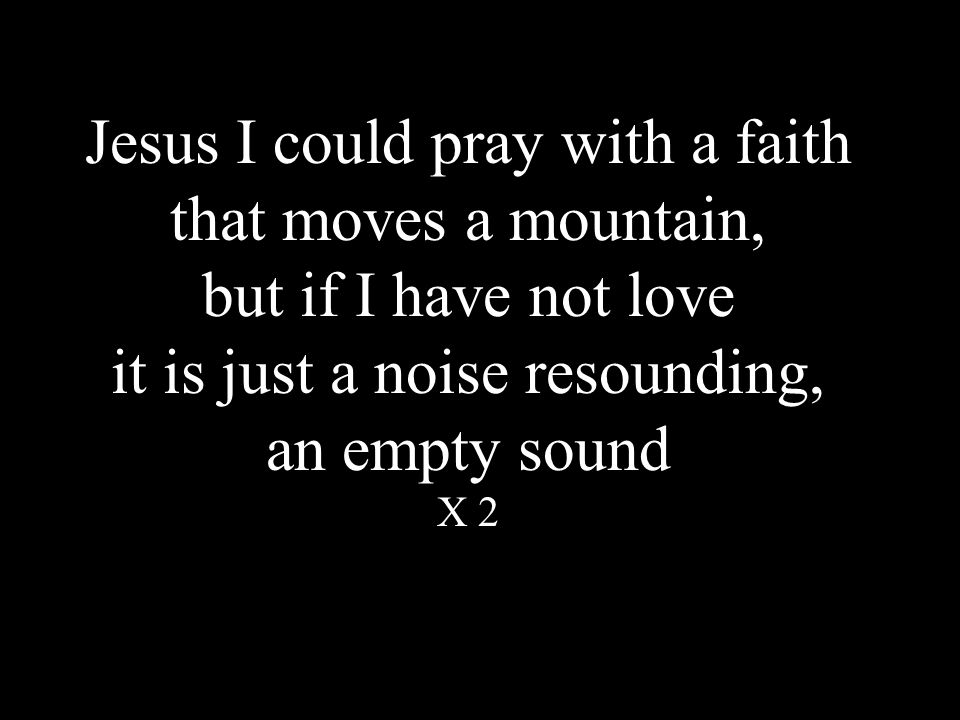 Jesus I could pray with a faith that moves a mountain, but if I have not love it is just a noise resounding, an empty sound X 2