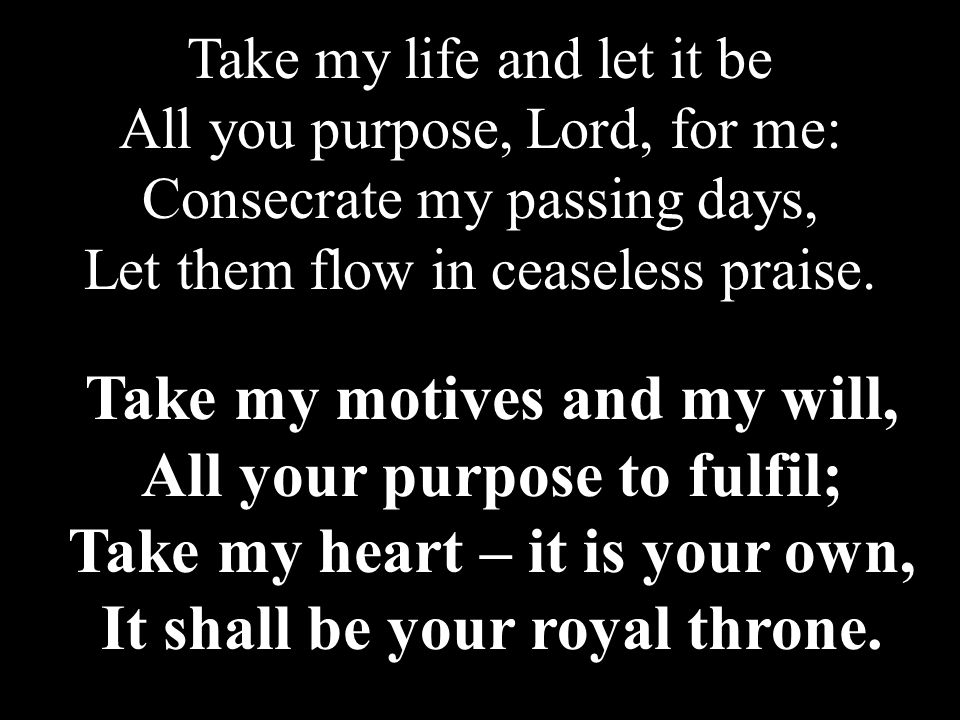 Take my motives and my will, All your purpose to fulfil; Take my heart – it is your own, It shall be your royal throne.