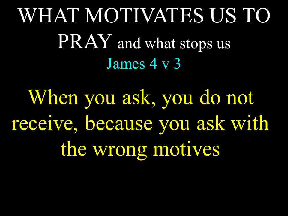 WHAT MOTIVATES US TO PRAY and what stops us James 4 v 3 When you ask, you do not receive, because you ask with the wrong motives