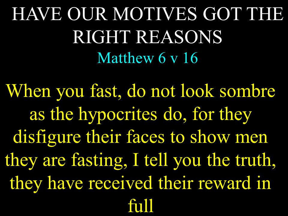HAVE OUR MOTIVES GOT THE RIGHT REASONS Matthew 6 v 16 When you fast, do not look sombre as the hypocrites do, for they disfigure their faces to show m