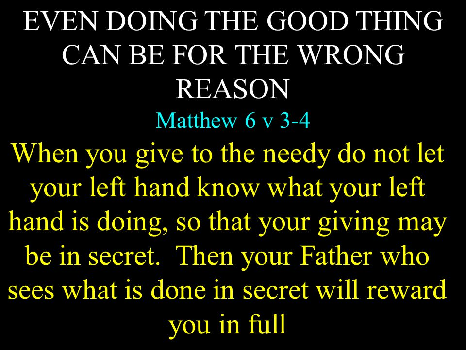 EVEN DOING THE GOOD THING CAN BE FOR THE WRONG REASON Matthew 6 v 3-4 When you give to the needy do not let your left hand know what your left hand is doing, so that your giving may be in secret.