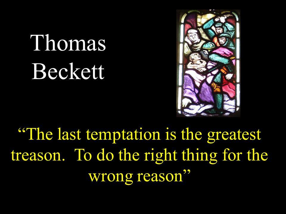 Thomas Beckett The last temptation is the greatest treason.