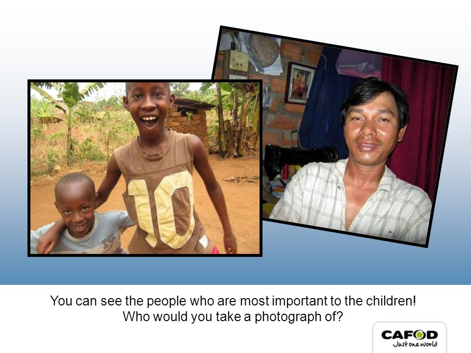 You can see the people who are most important to the children! Who would you take a photograph of