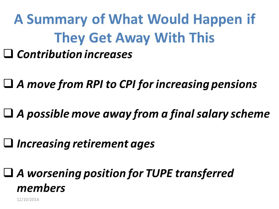 12/10/2014  Contribution increases  A move from RPI to CPI for increasing pensions  A possible move away from a final salary scheme  Increasing retirement ages  A worsening position for TUPE transferred members A Summary of What Would Happen if They Get Away With This