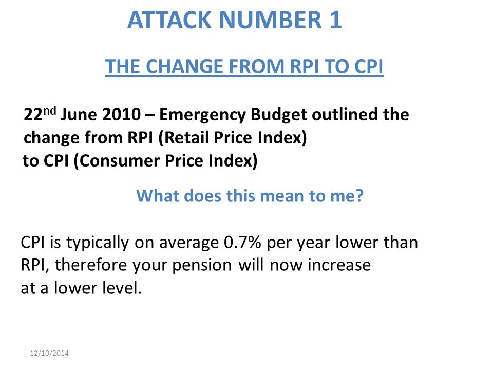 12/10/2014 22 nd June 2010 – Emergency Budget outlined the change from RPI (Retail Price Index) to CPI (Consumer Price Index) What does this mean to me.