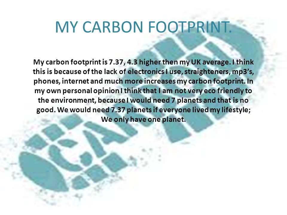 MY CARBON FOOTPRINT.My carbon footprint is 7.37, 4.3 higher then my UK average.