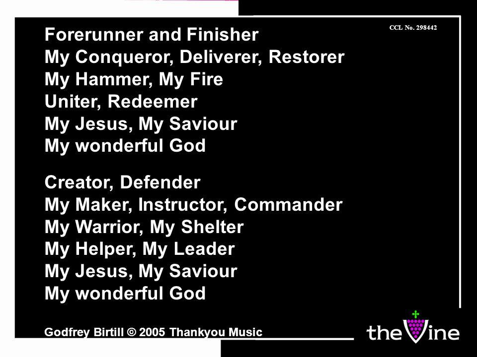 Forerunner and Finisher My Conqueror, Deliverer, Restorer My Hammer, My Fire Uniter, Redeemer My Jesus, My Saviour My wonderful God Creator, Defender My Maker, Instructor, Commander My Warrior, My Shelter My Helper, My Leader My Jesus, My Saviour My wonderful God Godfrey Birtill © 2005 Thankyou Music CCL No.