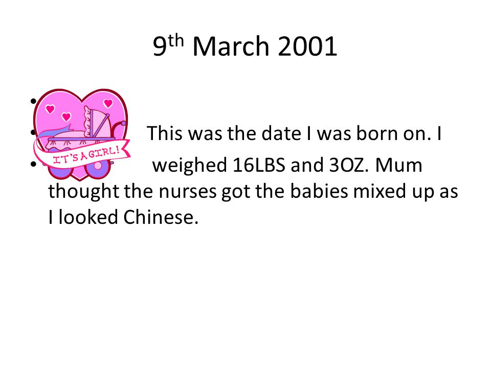 9 th March 2001 This was the date I was born on. I weighed 16LBS and 3OZ. Mum thought the nurses got the babies mixed up as I looked Chinese.