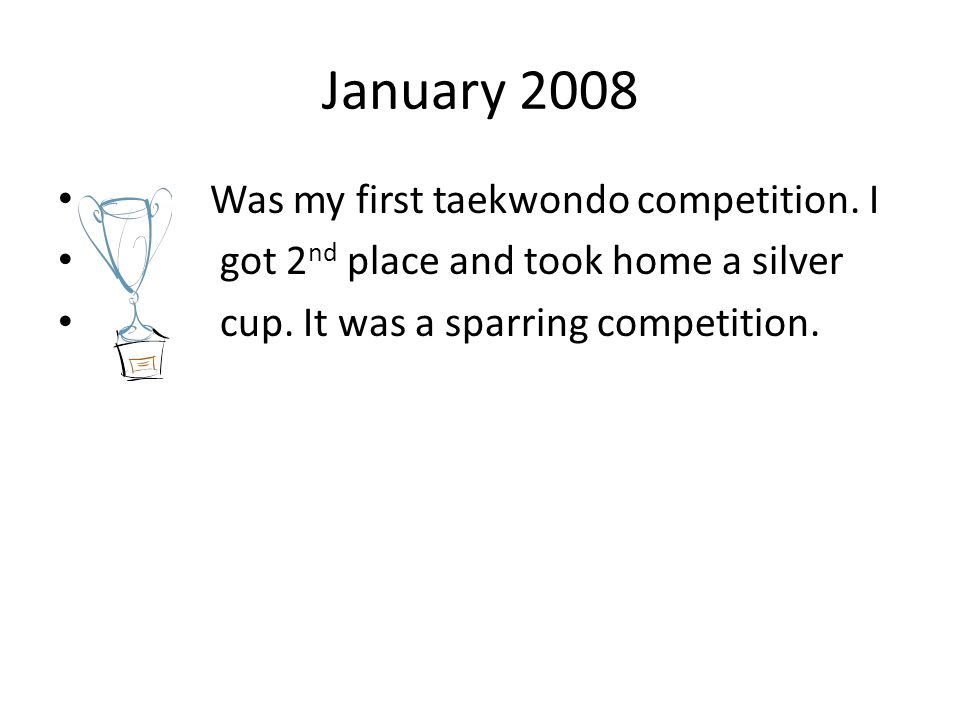 January 2008 Was my first taekwondo competition. I got 2 nd place and took home a silver cup. It was a sparring competition.