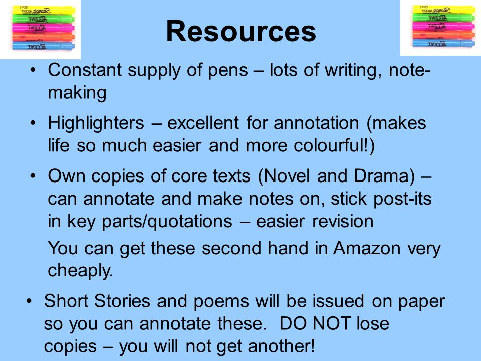 Resources Big, bright ring-binder – essential to have this at all times Dividers – Close Reading, Textual Analysis, Writing folio, Core Texts (prose, drama, poetry), Critical Essay skills/techniques Lined paper pad – one you can tear sheets out of Small writing notebook for mini-tasks and inspiration – creative writing ideas