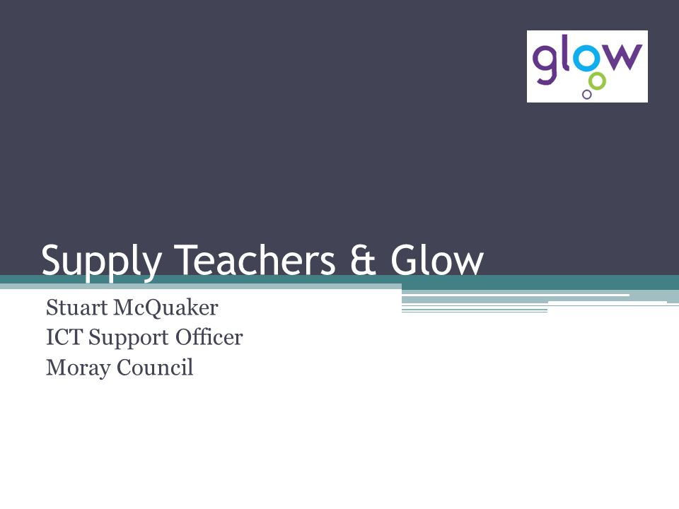 Supply Teachers & Glow Stuart McQuaker ICT Support Officer Moray Council