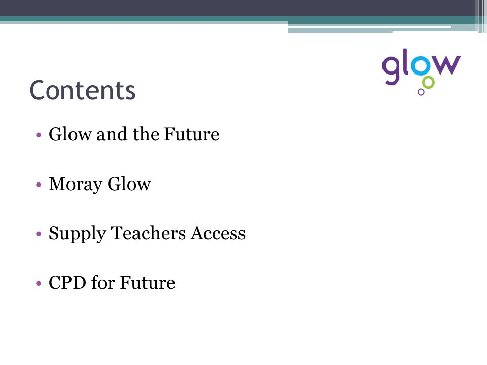 Contents Glow and the Future Moray Glow Supply Teachers Access CPD for Future