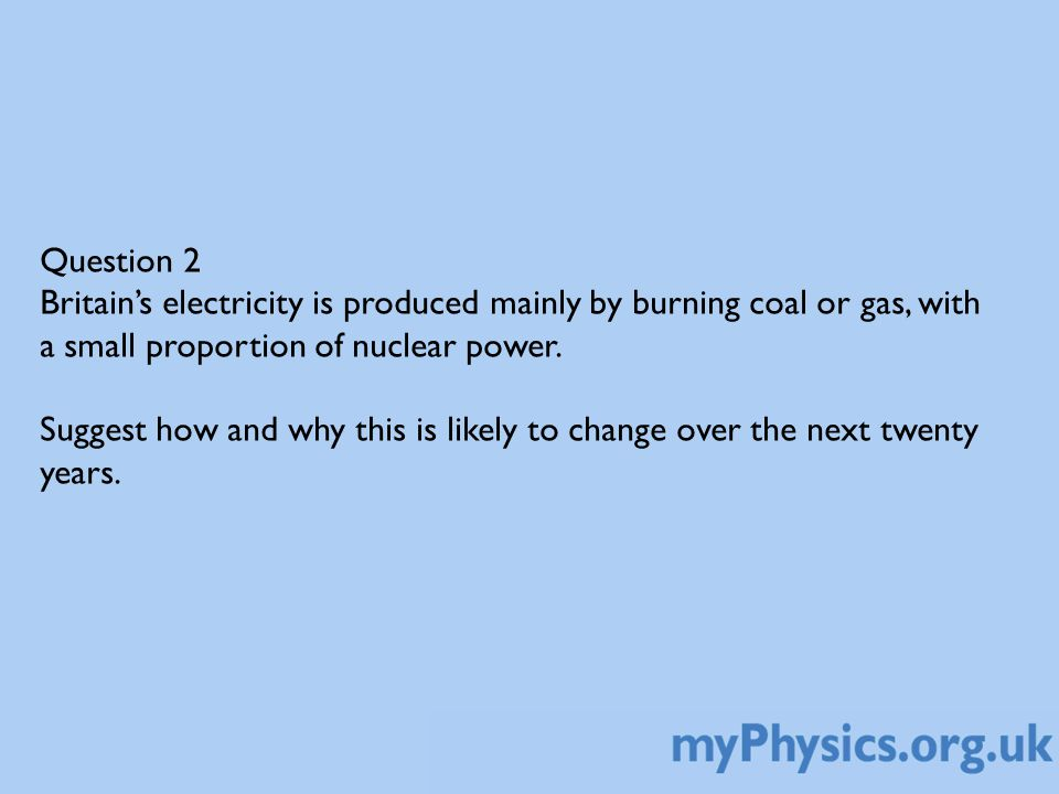 Question 2 Britain's electricity is produced mainly by burning coal or gas, with a small proportion of nuclear power.