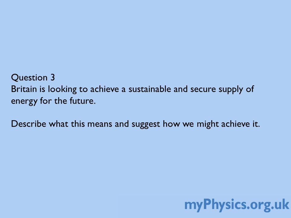 Question 3 Britain is looking to achieve a sustainable and secure supply of energy for the future.