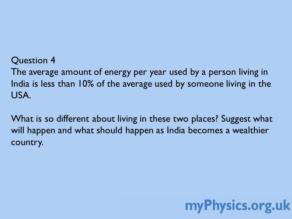 Question 4 The average amount of energy per year used by a person living in India is less than 10% of the average used by someone living in the USA.