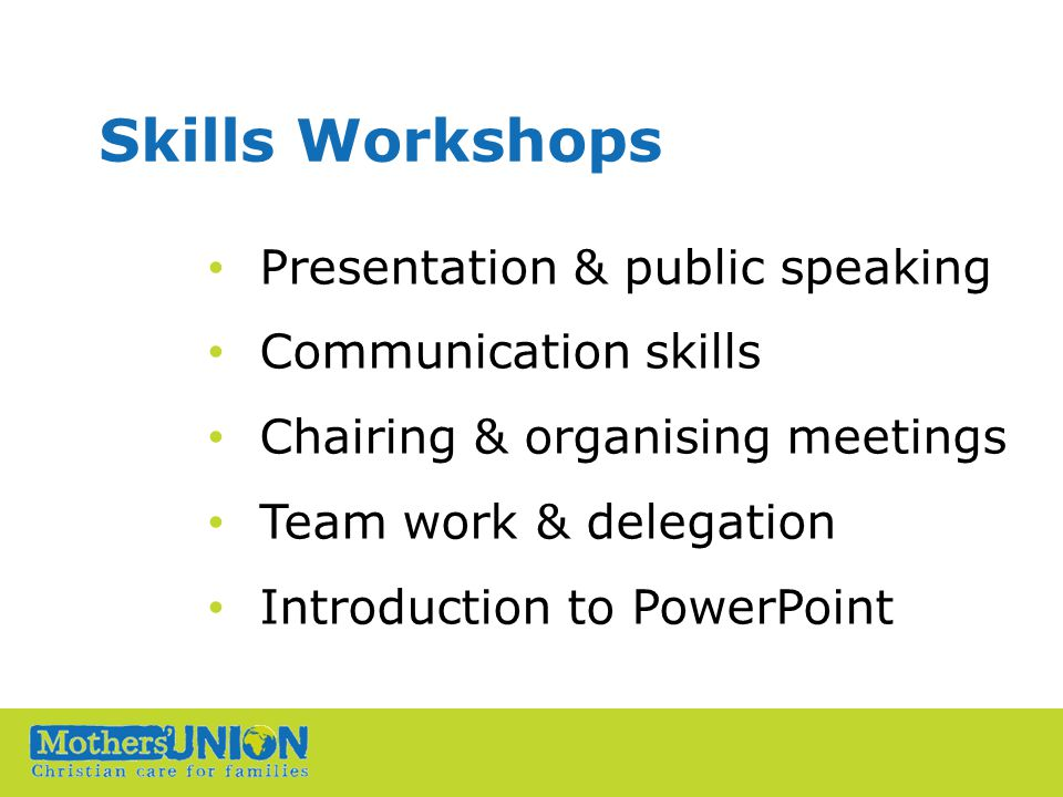 Skills Workshops Presentation & public speaking Communication skills Chairing & organising meetings Team work & delegation Introduction to PowerPoint