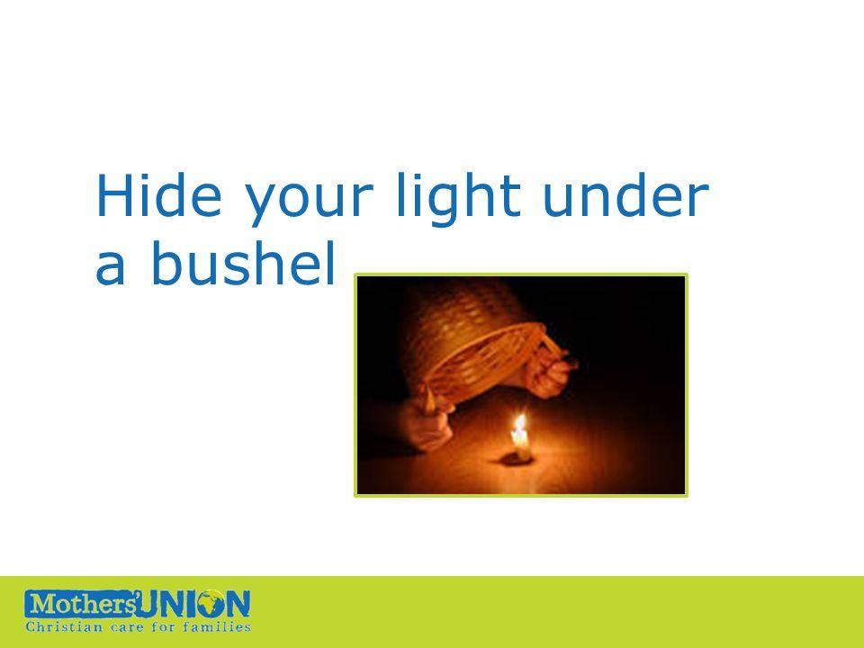 Hide your light under a bushel