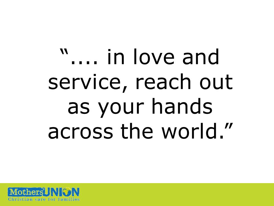 """"""".... in love and service, reach out as your hands across the world."""""""