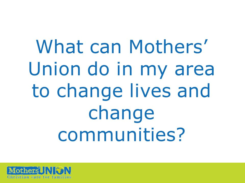 What can Mothers' Union do in my area to change lives and change communities?