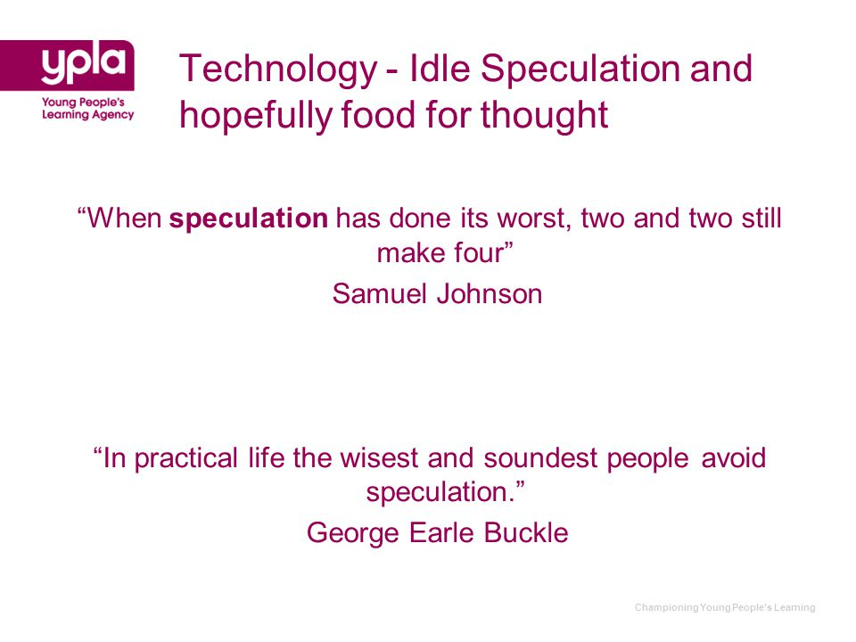 Championing Young People's Learning Technology - Idle Speculation and hopefully food for thought When speculation has done its worst, two and two still make four Samuel Johnson In practical life the wisest and soundest people avoid speculation. George Earle Buckle