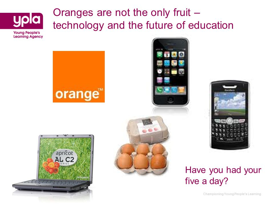 Championing Young People's Learning Oranges are not the only fruit – technology and the future of education Have you had your five a day