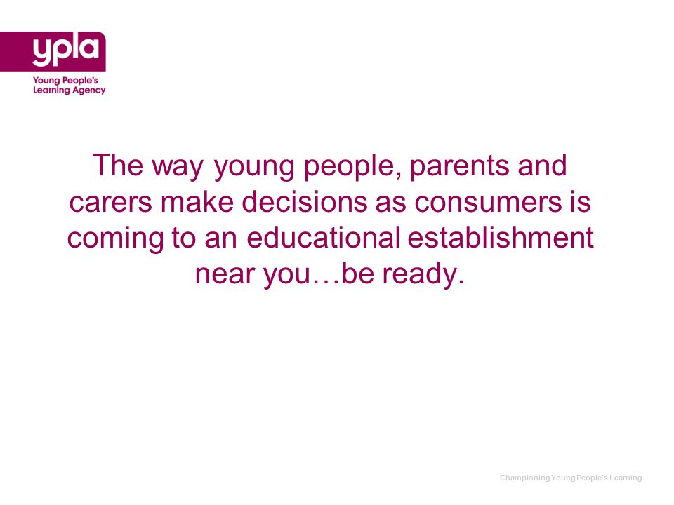 Championing Young People's Learning The way young people, parents and carers make decisions as consumers is coming to an educational establishment near you…be ready.