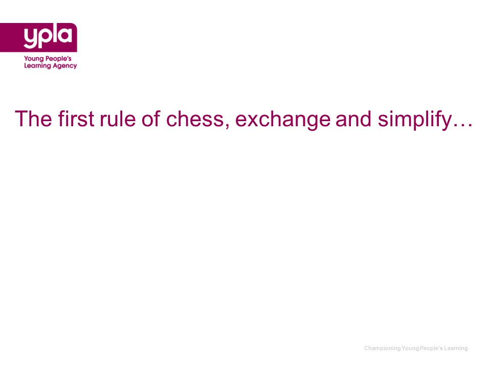 Championing Young People's Learning The first rule of chess, exchange and simplify…