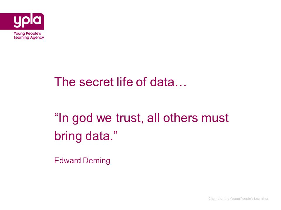 Championing Young People's Learning The secret life of data… In god we trust, all others must bring data. Edward Deming