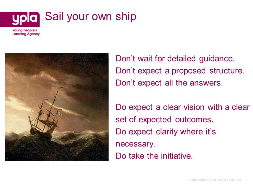 Championing Young People's Learning Sail your own ship Don't wait for detailed guidance.