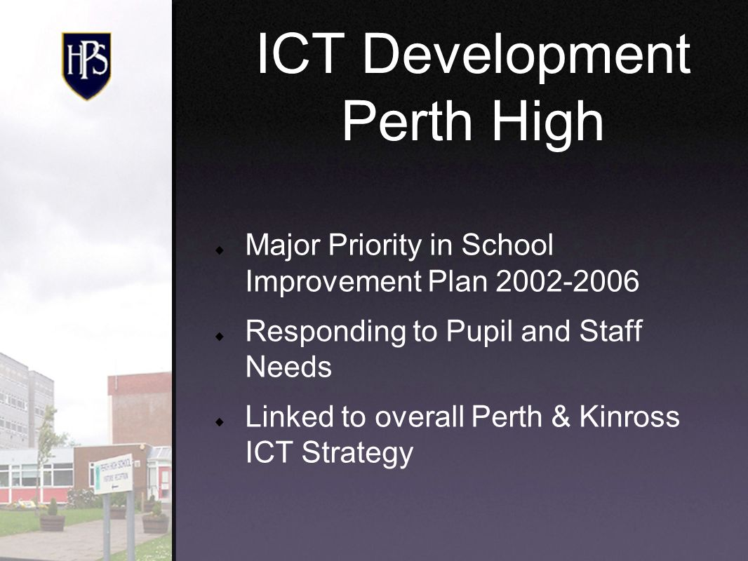 Major Priority in School Improvement Plan 2002-2006 Responding to Pupil and Staff Needs Linked to overall Perth & Kinross ICT Strategy ICT Development Perth High