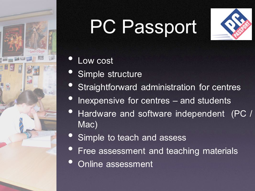 PC Passport Low cost Simple structure Straightforward administration for centres Inexpensive for centres – and students Hardware and software independ