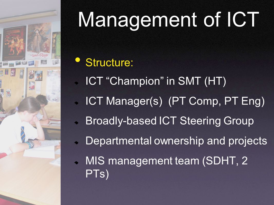 Structure: ICT Champion in SMT (HT) ICT Manager(s) (PT Comp, PT Eng) Broadly-based ICT Steering Group Departmental ownership and projects MIS management team (SDHT, 2 PTs) Management of ICT