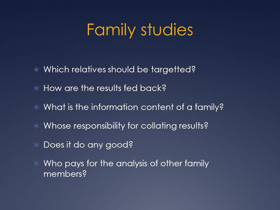 Family studies  Which relatives should be targetted?  How are the results fed back?  What is the information content of a family?  Whose responsib