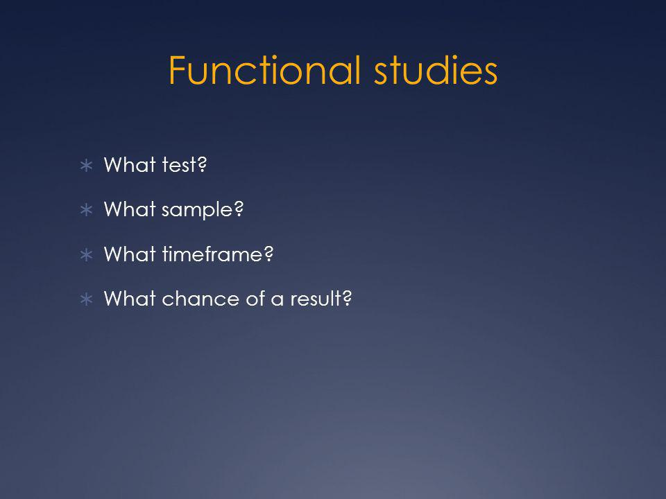Functional studies  What test?  What sample?  What timeframe?  What chance of a result?