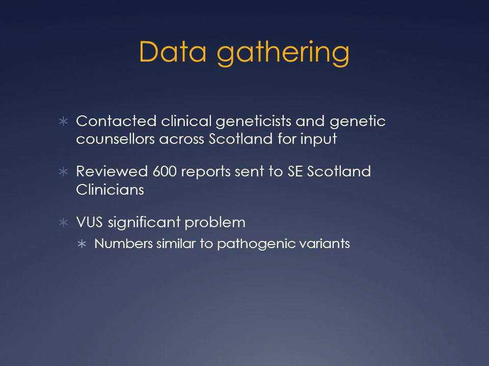 Data gathering  Contacted clinical geneticists and genetic counsellors across Scotland for input  Reviewed 600 reports sent to SE Scotland Clinician