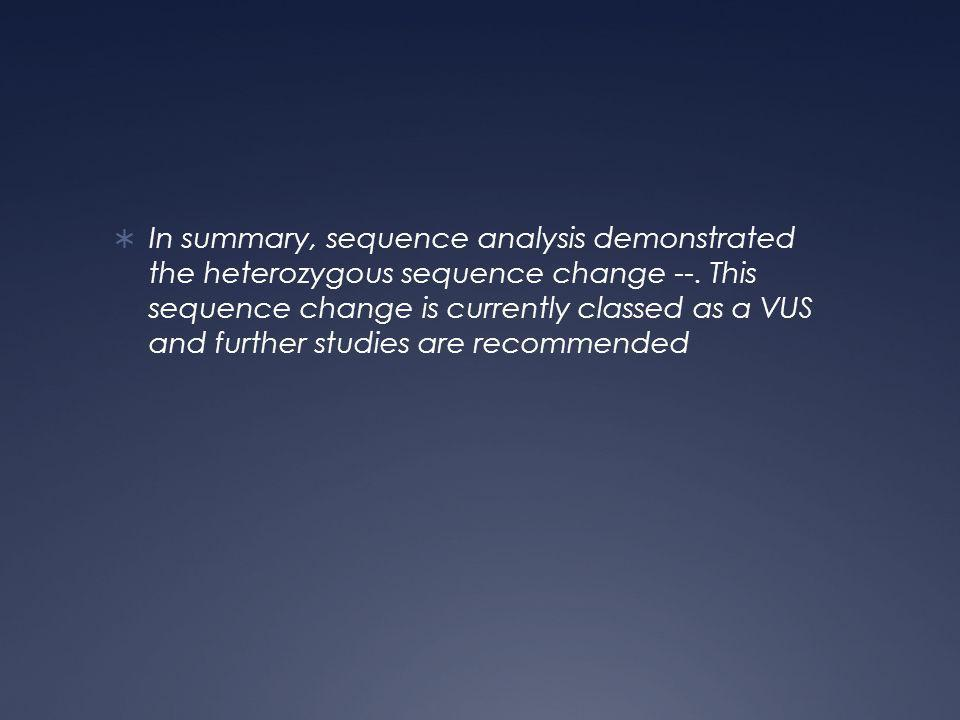  In summary, sequence analysis demonstrated the heterozygous sequence change --.