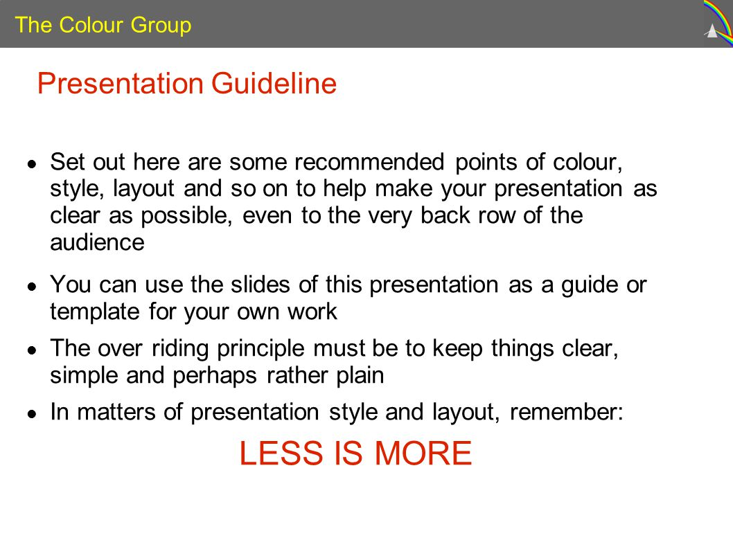 The Colour Group Presentation Guideline Set out here are some recommended points of colour, style, layout and so on to help make your presentation as clear as possible, even to the very back row of the audience You can use the slides of this presentation as a guide or template for your own work The over riding principle must be to keep things clear, simple and perhaps rather plain In matters of presentation style and layout, remember: LESS IS MORE