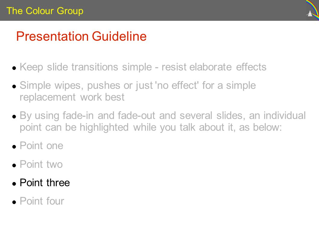 The Colour Group Presentation Guideline Keep slide transitions simple - resist elaborate effects Simple wipes, pushes or just no effect for a simple replacement work best By using fade-in and fade-out and several slides, an individual point can be highlighted while you talk about it, as below: Point one Point two Point three Point four