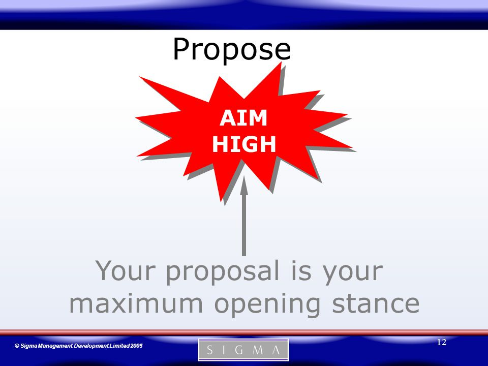 © Sigma Management Development Limited 2005 12 Propose AIM HIGH Your proposal is your maximum opening stance