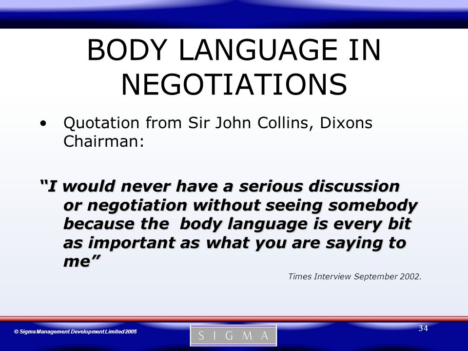 © Sigma Management Development Limited 2005 34 BODY LANGUAGE IN NEGOTIATIONS Quotation from Sir John Collins, Dixons Chairman: I would never have a serious discussion or negotiation without seeing somebody because the body language is every bit as important as what you are saying to me Times Interview September 2002.