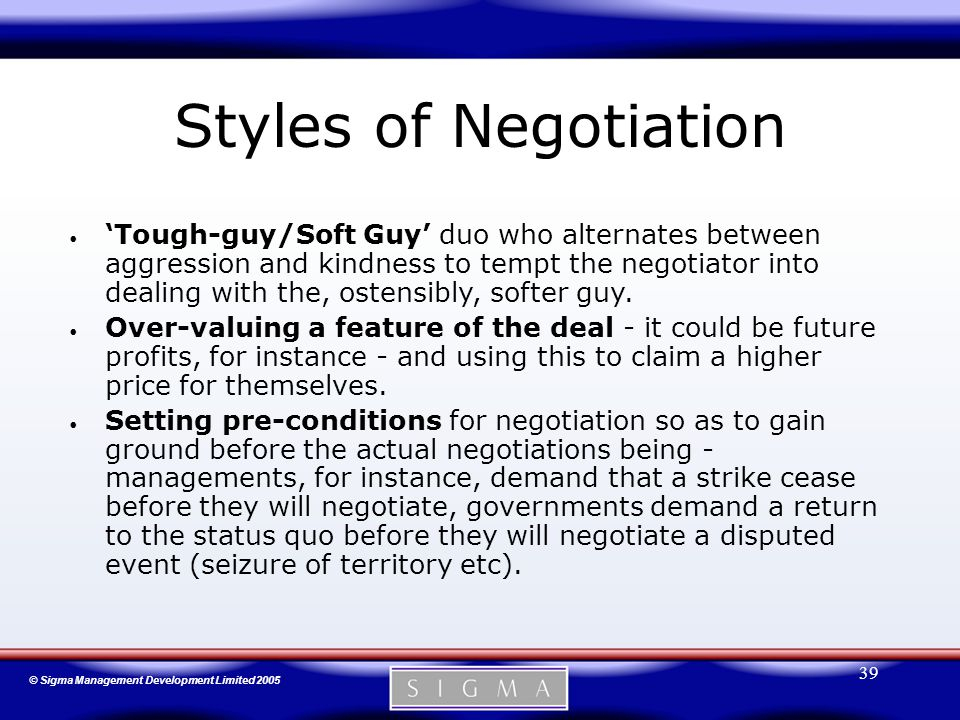 © Sigma Management Development Limited 2005 39 Styles of Negotiation 'Tough-guy/Soft Guy' duo who alternates between aggression and kindness to tempt the negotiator into dealing with the, ostensibly, softer guy.