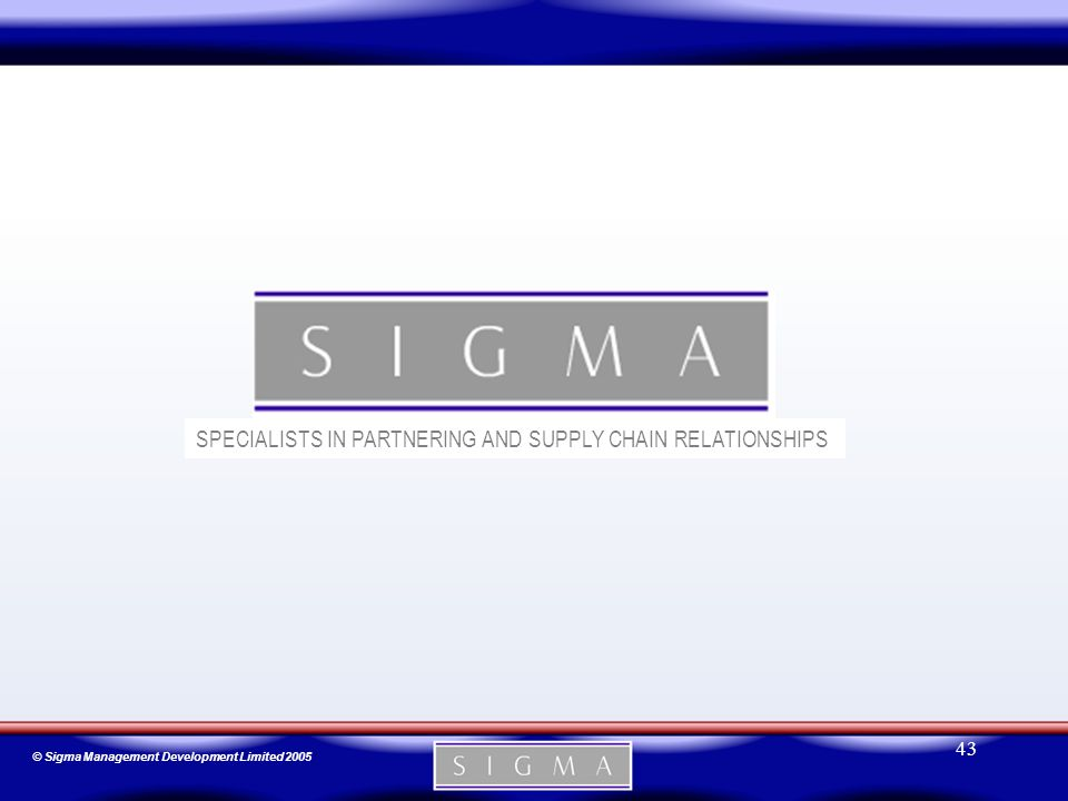 © Sigma Management Development Limited 2005 43 SPECIALISTS IN PARTNERING AND SUPPLY CHAIN RELATIONSHIPS