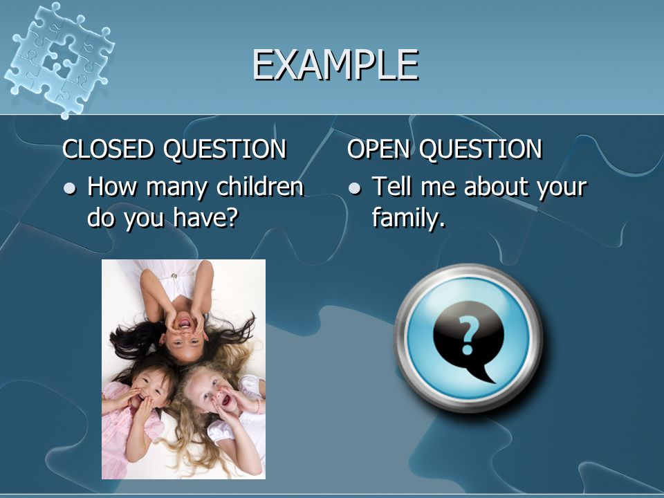 EXAMPLE CLOSED QUESTION How many children do you have? CLOSED QUESTION How many children do you have? OPEN QUESTION Tell me about your family.
