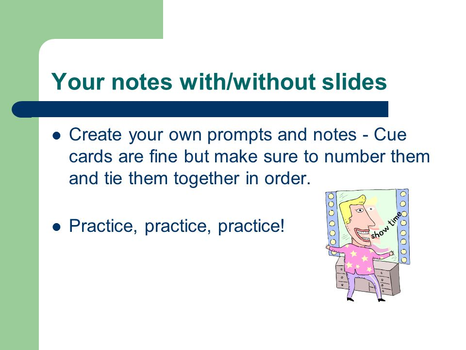 Your notes with/without slides Create your own prompts and notes - Cue cards are fine but make sure to number them and tie them together in order. Pra