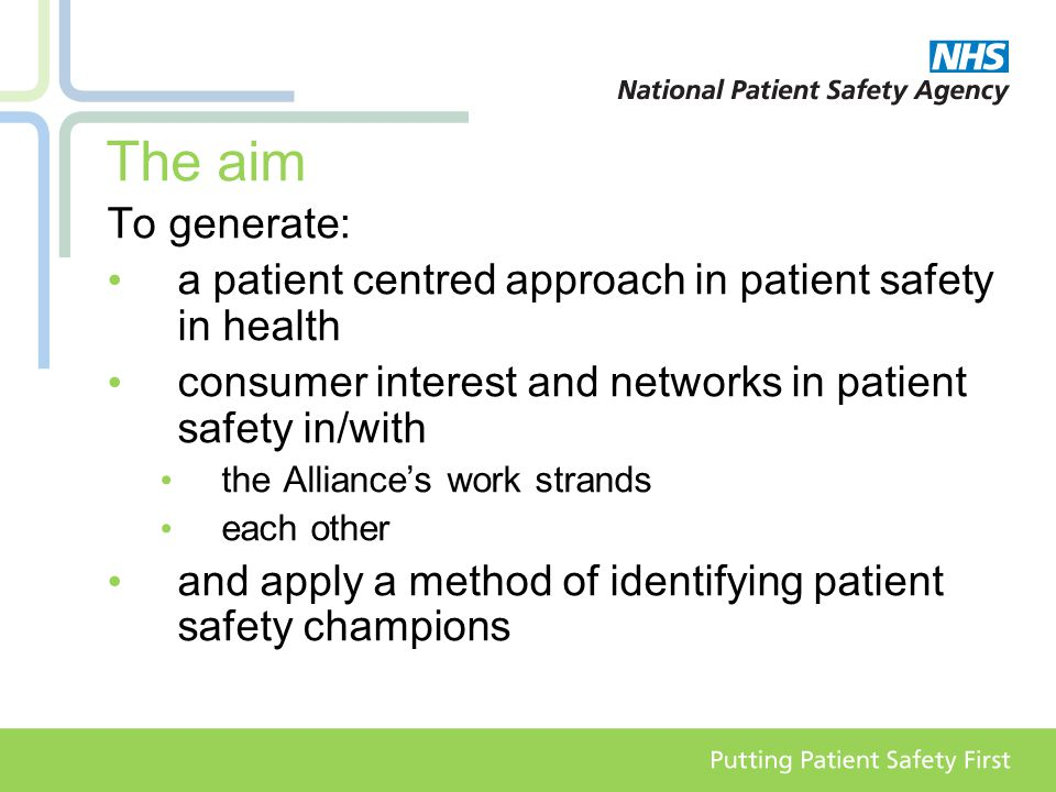 The aim To generate: a patient centred approach in patient safety in health consumer interest and networks in patient safety in/with the Alliance's work strands each other and apply a method of identifying patient safety champions