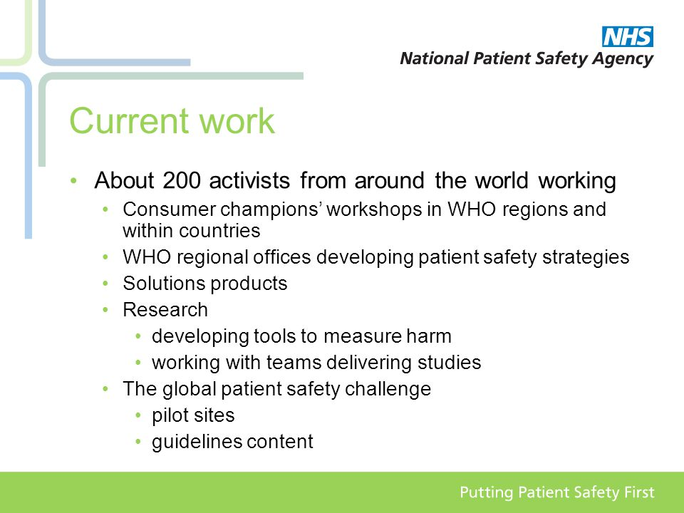 Current work About 200 activists from around the world working Consumer champions' workshops in WHO regions and within countries WHO regional offices developing patient safety strategies Solutions products Research developing tools to measure harm working with teams delivering studies The global patient safety challenge pilot sites guidelines content