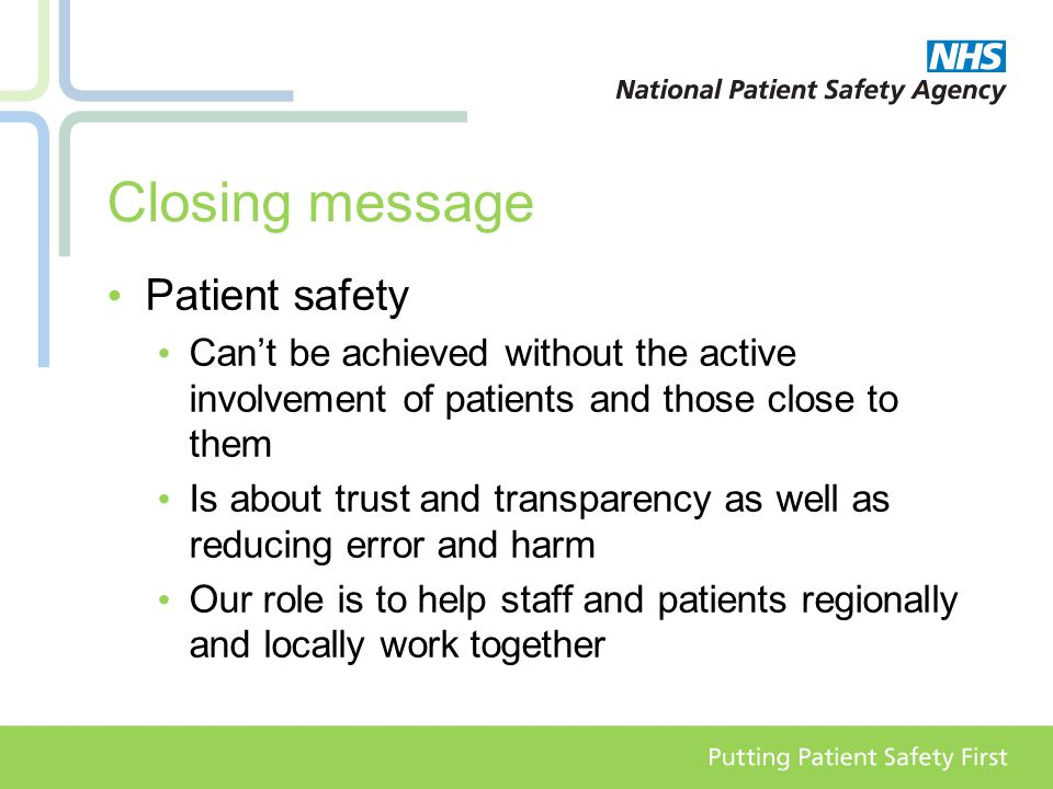 Closing message Patient safety Can't be achieved without the active involvement of patients and those close to them Is about trust and transparency as well as reducing error and harm Our role is to help staff and patients regionally and locally work together