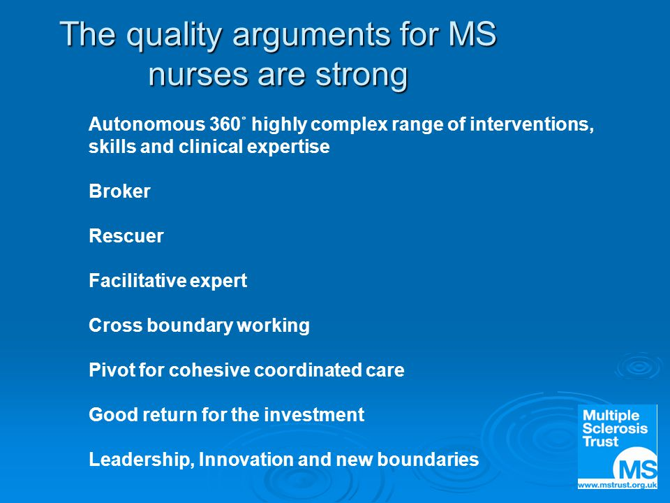The quality arguments for MS nurses are strong Autonomous 360˚ highly complex range of interventions, skills and clinical expertise Broker Rescuer Facilitative expert Cross boundary working Pivot for cohesive coordinated care Good return for the investment Leadership, Innovation and new boundaries