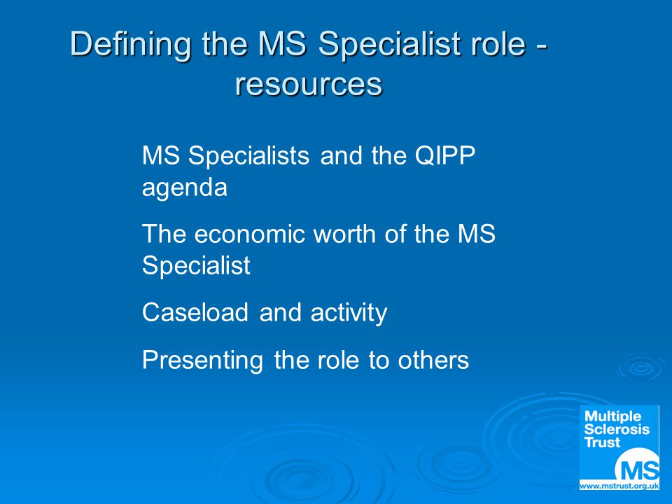 Defining the MS Specialist role - resources MS Specialists and the QIPP agenda The economic worth of the MS Specialist Caseload and activity Presenting the role to others